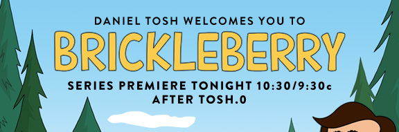 Daniel Tosh Welcomes You To            BRICKLEBERRY            SERIES PREMIERE Tonight 10:30/9:30c  after Tosh.0