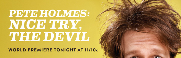 PETE HOLMES:      NICE TRY,      THE DEVIL              WORLD PREMIERE TONIGHT AT 11/10c