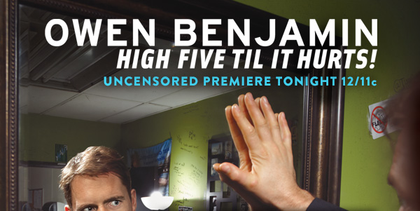 OWEN BENJAMIN HIGH FIVE TIL IT HURTS! UNCENSORED PREMIERE TONIGHT 12/11c