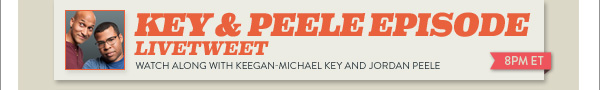 KEY & PEELE EPISODE      LIVETWEET      WATCH ALONG WITH KEEGAN-MICHAEL KEY AND JORDAN PEELE      8PM ET