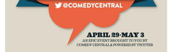 @COMEDYCENTRAL            APRIL 29-MAY 3      AN EPIC EVENT BROUGHT TO YOU BY COMEDY CENTRAL & POWERED BY TWITTER