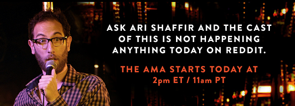 Ask Ari Shaffir and the cast of This is Not Happening anything today on Reddit. The AMA starts today at 2pm ET/11am PT