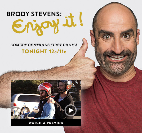 BRODY STEVENS: ENJOY IT! Comedy Central's first drama. Premieres tonight 12a/11c