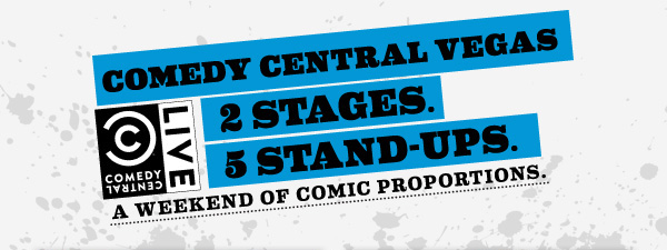 Comedy Central Vegas. 2 Stages. 5 Stand-Ups. A Weekend of Comic Proportions