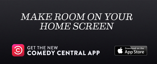 MAKE ROOM ON YOUR HOME SCREEN. Get the new Comedy Central app. Download on the App Store.