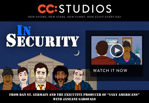 CC:STUDIOS New shows, new stars, new funny, new stuff every day. IN SECURITY from Dan St. Germain and the executive producer of Ugly Americans with Janeane Garofalo