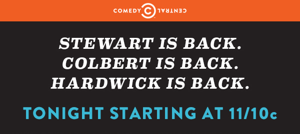 Stewart is back. Colbert is back. Hardwick is back. Starting at 11/10c.