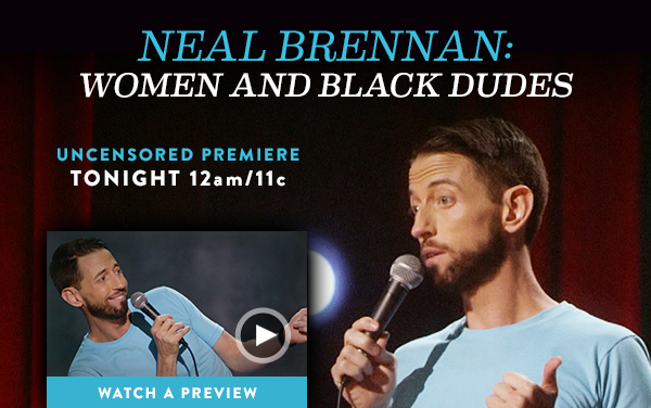 Neal Brennan: Women and Black Dudes. Uncensored premiere tonight at 12a/11c. Watch a preview.