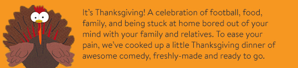 Another year, another Thanksgiving. To help you cope with your horrible commute home, we've cooked up a little Thanksgiving dinner of awesome comedy, freshly-made and ready to go.