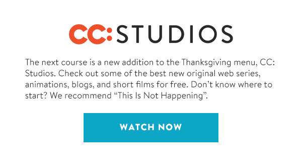 The next course is a new addition to the Thanksgiving menu, CC: Studios. Check out some of the best new original web series, animations, blogs, and short films for free. Don't know where to start? We recommend