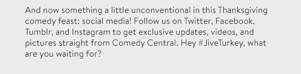 And now something a little unconventional in this Thanksgiving comedy feast: social media! Follow us on Twitter, Facebook, Tumblr, and Instagram to get exclusive updates, videos, and pictures straight from Comedy Central. Hey #JiveTurkey, what are you waiting for?
